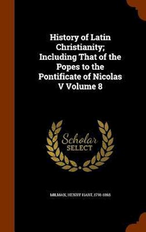 History of Latin Christianity; Including That of the Popes to the Pontificate of Nicolas V Volume 8 af Henry Hart 1791-1868 Milman