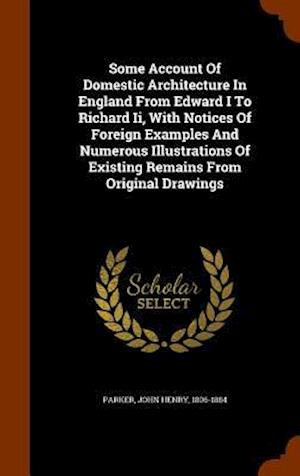 Some Account of Domestic Architecture in England from Edward I to Richard II, with Notices of Foreign Examples and Numerous Illustrations of Existing Remains from Original Drawings af John Henry 1806-1884 Parker