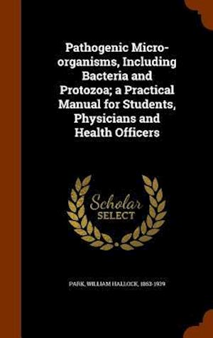 Pathogenic Micro-Organisms, Including Bacteria and Protozoa; A Practical Manual for Students, Physicians and Health Officers af William Hallock 1863-1939 Park