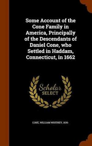 Some Account of the Cone Family in America, Principally of the Descendants of Daniel Cone, Who Settled in Haddam, Connecticut, in 1662 af William Whitney 1836- Cone