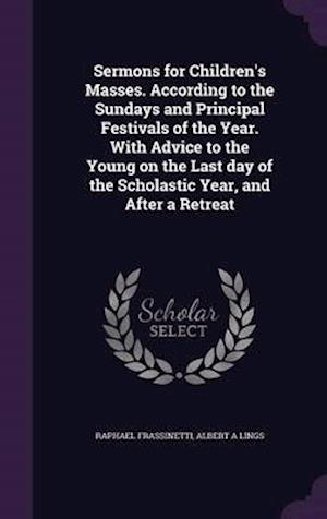 Sermons for Children's Masses. According to the Sundays and Principal Festivals of the Year. with Advice to the Young on the Last Day of the Scholasti af Raphael Frassinetti, Albert A. Lings