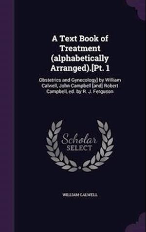 A Text Book of Treatment (Alphabetically Arranged).[Pt. 1 af William Calwell