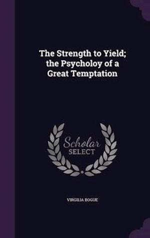 The Strength to Yield; The Psycholoy of a Great Temptation af Virgilia Bogue