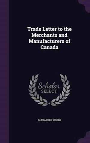 Trade Letter to the Merchants and Manufacturers of Canada af Alexander Woods