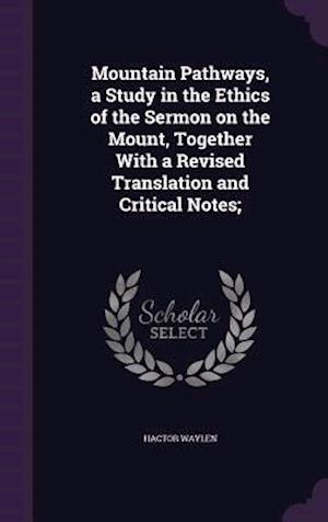 Mountain Pathways, a Study in the Ethics of the Sermon on the Mount, Together with a Revised Translation and Critical Notes; af Hactor Waylen