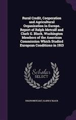 Rural Credit, Cooperation and Agricultural Organization in Europe. Report of Ralph Metcalf and Clark G. Black, Washington Members of the American Comm af Ralph Metcalf, Clark G. Black