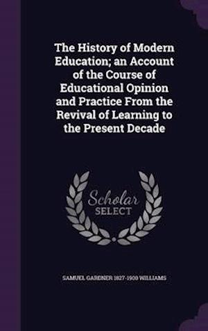 The History of Modern Education; An Account of the Course of Educational Opinion and Practice from the Revival of Learning to the Present Decade af Samuel Gardner 1827-1900 Williams