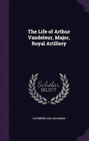 The Life of Arthur Vandeleur, Major, Royal Artillery af Catherine 1818-1912 Marsh