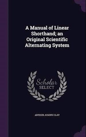 A Manual of Linear Shorthand; An Original Scientific Alternating System af Arthur Joseph Clay