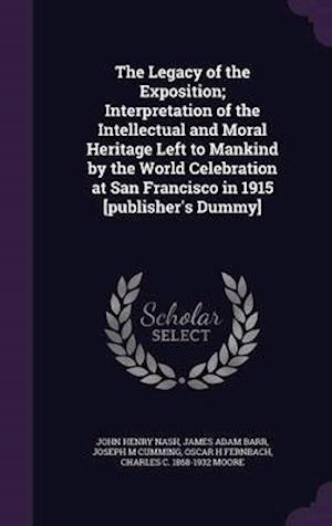 The Legacy of the Exposition; Interpretation of the Intellectual and Moral Heritage Left to Mankind by the World Celebration at San Francisco in 1915 af Joseph M. Cumming, John Henry Nash, James Adam Barr