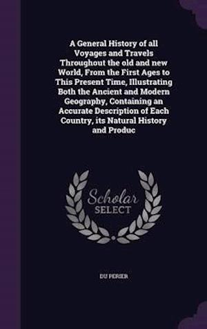 A General History of All Voyages and Travels Throughout the Old and New World, from the First Ages to This Present Time, Illustrating Both the Ancient and Modern Geography, Containing an Accurate Description of Each Country, Its Natural History and Produc af Du Perier