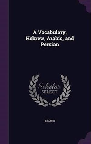 A Vocabulary, Hebrew, Arabic, and Persian af Smith E.