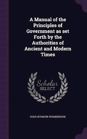 A Manual of the Principles of Government as Set Forth by the Authorities of Ancient and Modern Times af Hugh Seymour Tremendeere