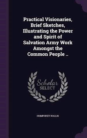 Practical Visionaries, Brief Sketches, Illustrating the Power and Spirit of Salvation Army Work Amongst the Common People .. af Humphrey Wallis