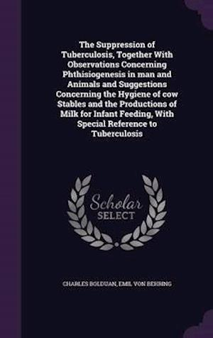 The Suppression of Tuberculosis, Together with Observations Concerning Phthisiogenesis in Man and Animals and Suggestions Concerning the Hygiene of Cow Stables and the Productions of Milk for Infant Feeding, with Special Reference to Tuberculosis af Charles Bolduan