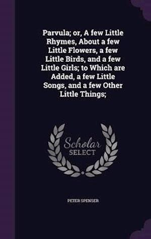 Parvula; Or, a Few Little Rhymes, about a Few Little Flowers, a Few Little Birds, and a Few Little Girls; To Which Are Added, a Few Little Songs, and a Few Other Little Things; af Peter Spenser