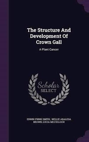 The Structure and Development of Crown Gall af Erwin Frink Smith, Lucia McCulloch
