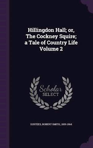 Hillingdon Hall; Or, the Cockney Squire; A Tale of Country Life Volume 2 af Robert Smith 1805-1864 Surtees