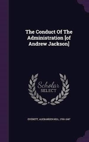The Conduct of the Administration [Of Andrew Jackson] af Alexander Hill 1790-1847 Everett