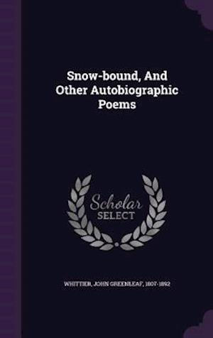 Snow-Bound, and Other Autobiographic Poems af John Greenleaf 1807-1892 Whittier