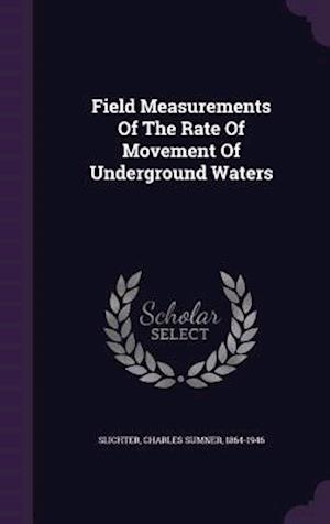 Field Measurements of the Rate of Movement of Underground Waters af Charles Sumner 1864-1946 Slichter