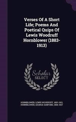 Verses of a Short Life; Poems and Poetical Quips of Lewis Woodruff Hornblower (1883-1913) af Lewis Woodruff 1883-1913 Hornblower