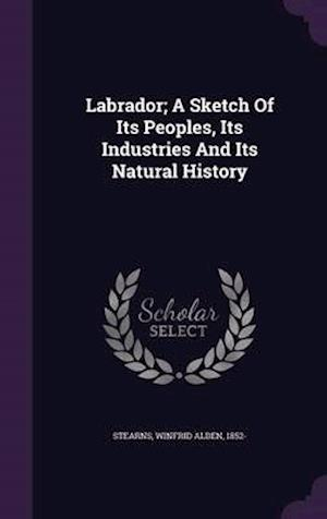 Labrador; A Sketch of Its Peoples, Its Industries and Its Natural History af Winfrid Alden 1852- Stearns