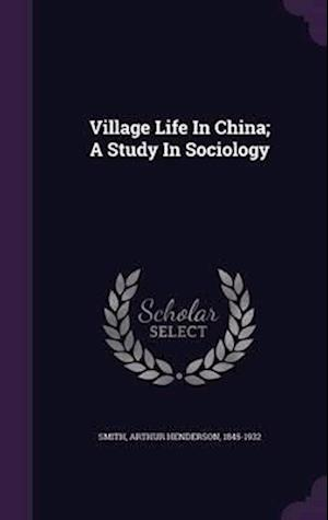 Village Life in China; A Study in Sociology af Arthur Henderson 1845-1932 Smith
