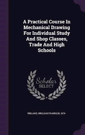 A Practical Course in Mechanical Drawing for Individual Study and Shop Classes, Trade and High Schools af William Franklin 1879- Willard