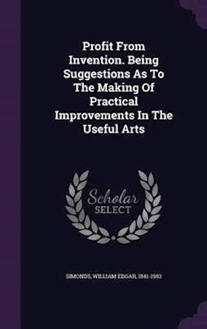 Profit from Invention. Being Suggestions as to the Making of Practical Improvements in the Useful Arts af William Edgar 1841-1903 Simonds