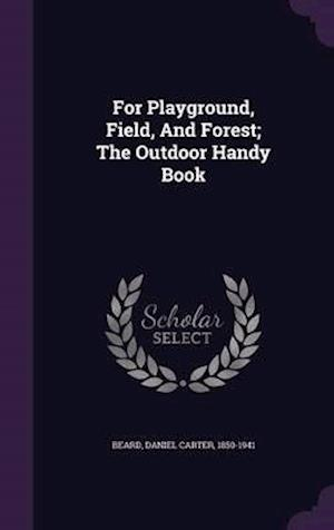 For Playground, Field, and Forest; The Outdoor Handy Book af Daniel Carter 1850-1941 Beard