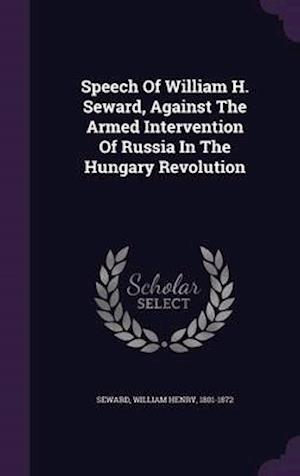 Speech of William H. Seward, Against the Armed Intervention of Russia in the Hungary Revolution af William Henry 1801-1872 Seward