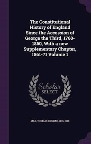 The Constitutional History of England Since the Accession of George the Third, 1760-1860, with a New Supplementary Chapter, 1861-71 Volume 1 af Thomas Erskine 1815-1886 May
