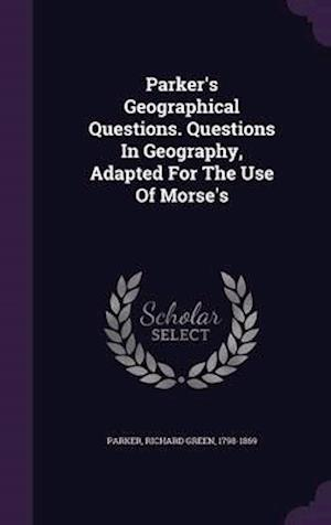Parker's Geographical Questions. Questions in Geography, Adapted for the Use of Morse's af Richard Green 1798-1869 Parker