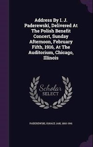 Address by I. J. Paderewski, Delivered at the Polish Benefit Concert, Sunday Afternoon, February Fifth, 1916, at the Auditorium, Chicago, Illinois af Ignace Jan 1860-1941 Paderewski