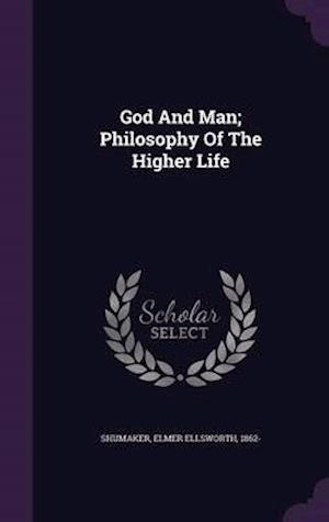 God and Man; Philosophy of the Higher Life af Elmer Ellsworth 1862- Shumaker