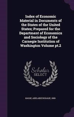 Index of Economic Material in Documents of the States of the United States; Prepared for the Department of Economics and Sociology of the Carnegie Institution of Washington Volume PT.2 af Adelaide Rosalie 1868- Hasse