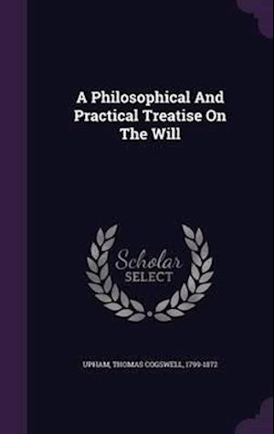 A Philosophical and Practical Treatise on the Will af Thomas Cogswell 1799-1872 Upham