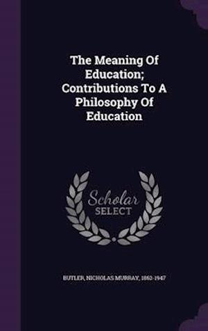 The Meaning of Education; Contributions to a Philosophy of Education af Nicholas Murray 1862-1947 Butler