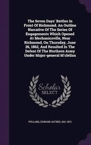 The Seven Days' Battles in Front of Richmond. an Outline Narrative of the Series of Engagements Which Opened at Mechanicsville, Near Richmond, on Thursday, June 26, 1862, and Resulted in the Defeat of the Northern Army Under Major-General M'Clellan af Edward Alfred 1831-1872 Pollard