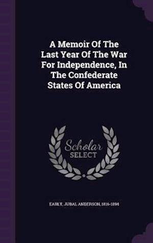 A Memoir of the Last Year of the War for Independence, in the Confederate States of America af Jubal Anderson 1816-1894 Early