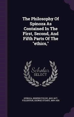 The Philosophy of Spinoza as Contained in the First, Second, and Fifth Parts of the Ethics, af Benedictus De 1632-1677 Spinoza