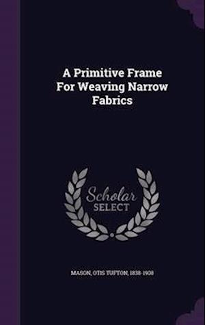 A Primitive Frame for Weaving Narrow Fabrics af Otis Tufton 1838-1908 Mason