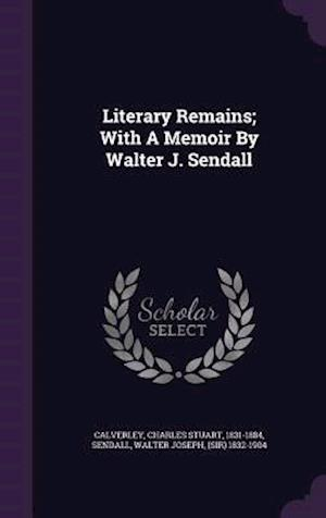 Literary Remains; With a Memoir by Walter J. Sendall af Charles Stuart 1831-1884 Calverley