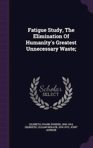 Fatigue Study, the Elimination of Humanity's Greatest Unnecessary Waste; af Frank Bunker 1868-1924 Gilbreth