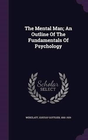 The Mental Man; An Outline of the Fundamentals of Psychology af Gustav Gottlieb 1865-1939 Wenzlaff
