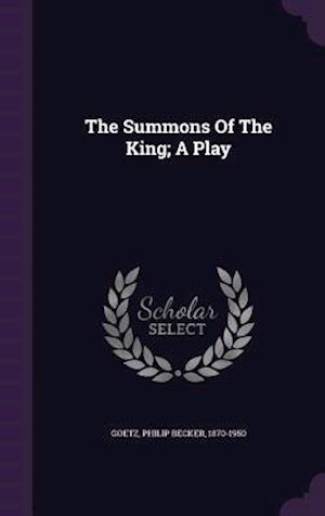 The Summons of the King; A Play af Philip Becker 1870-1950 Goetz