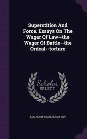 Superstition and Force. Essays on the Wager of Law--The Wager of Battle--The Ordeal--Torture af Henry Charles 1825-1909 Lea