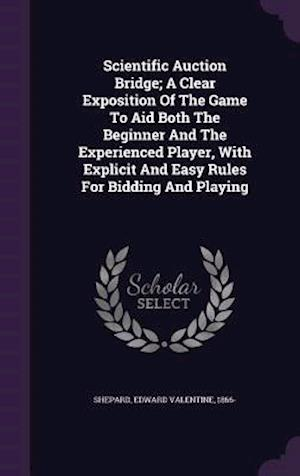 Scientific Auction Bridge; A Clear Exposition of the Game to Aid Both the Beginner and the Experienced Player, with Explicit and Easy Rules for Bidding and Playing af Edward Valentine 1866- Shepard