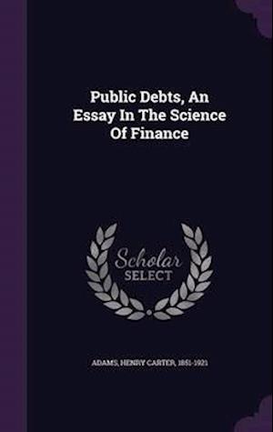 Public Debts, an Essay in the Science of Finance af Henry Carter 1851-1921 Adams